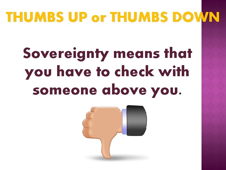 THUMBS UP or THUMBS DOWN Sovereignty means that you have to check with someone
