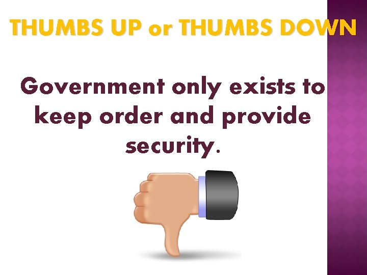 THUMBS UP or THUMBS DOWN Government only exists to keep order and provide security.