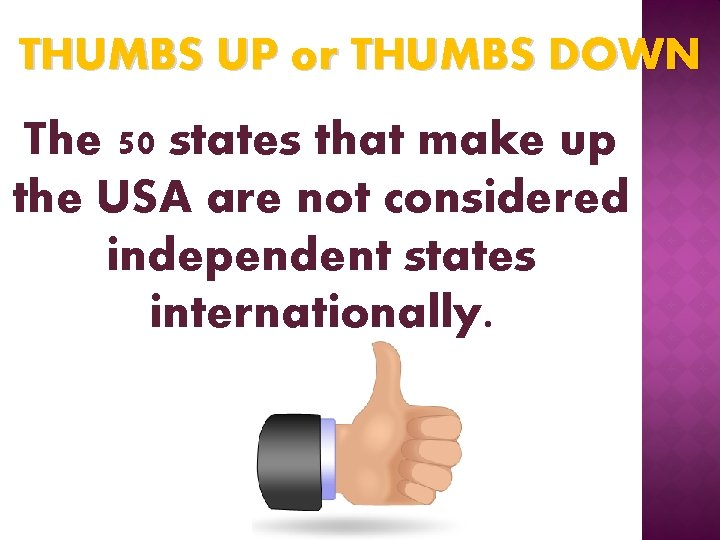 THUMBS UP or THUMBS DOWN The 50 states that make up the USA are