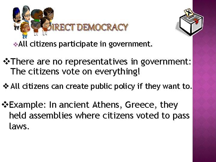 DIRECT DEMOCRACY v. All citizens participate in government. v. There are no representatives in