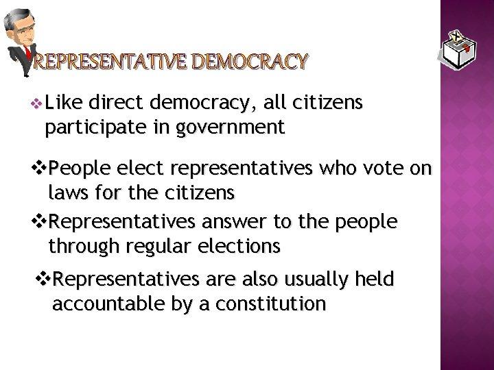 REPRESENTATIVE DEMOCRACY v Like direct democracy, all citizens participate in government v. People elect