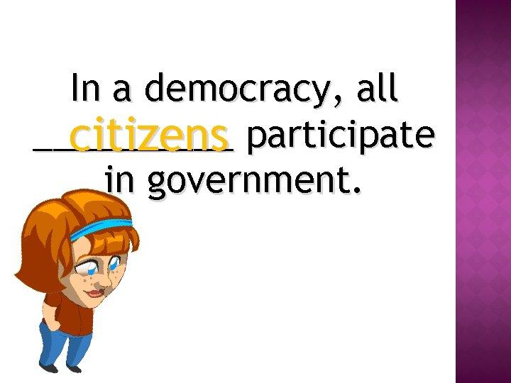 In a democracy, all _____ citizens participate in government.