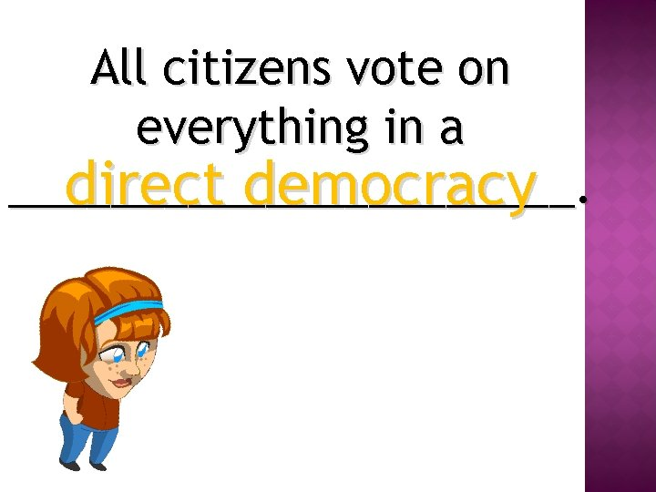 All citizens vote on everything in a ___________. direct democracy