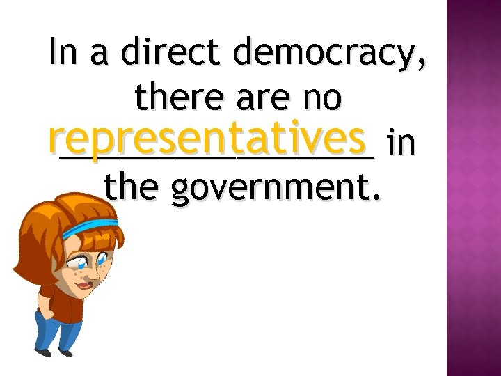 In a direct democracy, there are no representatives ________ in the government.