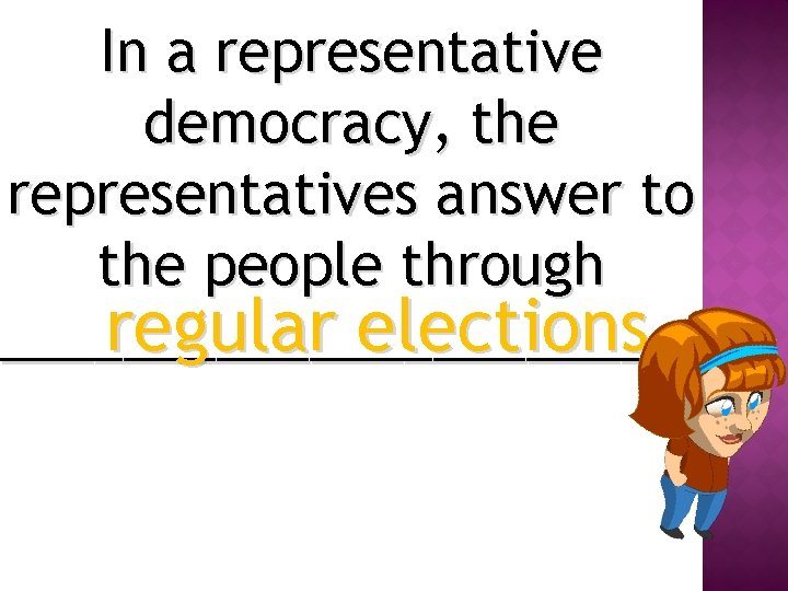 In a representative democracy, the representatives answer to the people through regular elections ___________.