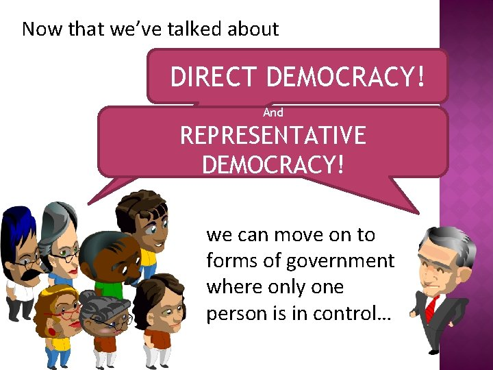 Now that we've talked about DIRECT DEMOCRACY! And REPRESENTATIVE DEMOCRACY! we can move on