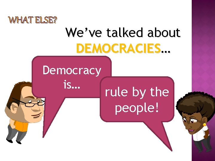 WHAT ELSE? We've talked about DEMOCRACIES… Democracy is… rule by the people!