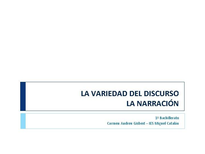 LA VARIEDAD DEL DISCURSO LA NARRACIÓN 1º Bachillerato Carmen Andreu Gisbert – IES Miguel
