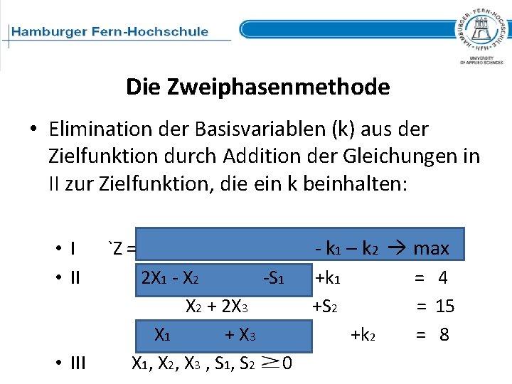 Die Zweiphasenmethode • Elimination der Basisvariablen (k) aus der Zielfunktion durch Addition der Gleichungen