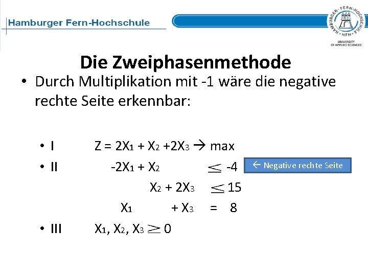 Die Zweiphasenmethode • Durch Multiplikation mit -1 wäre die negative rechte Seite erkennbar: •