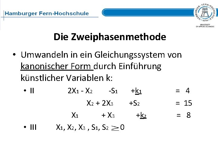 Die Zweiphasenmethode • Umwandeln in ein Gleichungssystem von kanonischer Form durch Einführung künstlicher Variablen