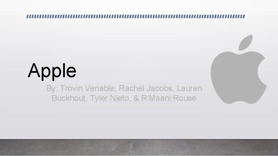 Apple By: Trovin Venable, Rachel Jacobs, Lauren Buckhout, Tyler Nieto, & R'Maani Rouse