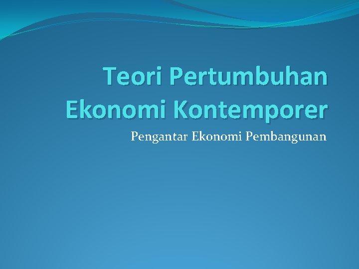 Teori Pertumbuhan Ekonomi Kontemporer Pengantar Ekonomi Pembangunan