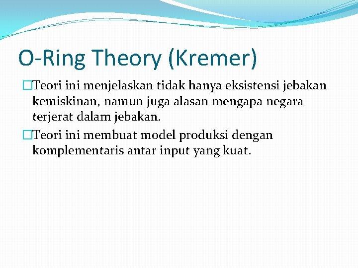 O-Ring Theory (Kremer) �Teori ini menjelaskan tidak hanya eksistensi jebakan kemiskinan, namun juga alasan