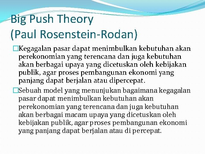 Big Push Theory (Paul Rosenstein-Rodan) �Kegagalan pasar dapat menimbulkan kebutuhan akan perekonomian yang terencana