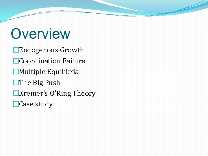 Overview �Endogenous Growth �Coordination Failure �Multiple Equilibria �The Big Push �Kremer's O'Ring Theory �Case