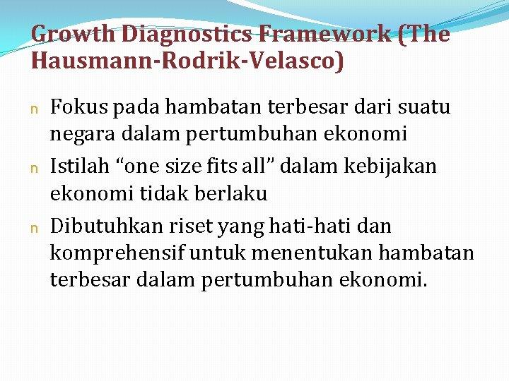 Growth Diagnostics Framework (The Hausmann-Rodrik-Velasco) n n n Fokus pada hambatan terbesar dari suatu