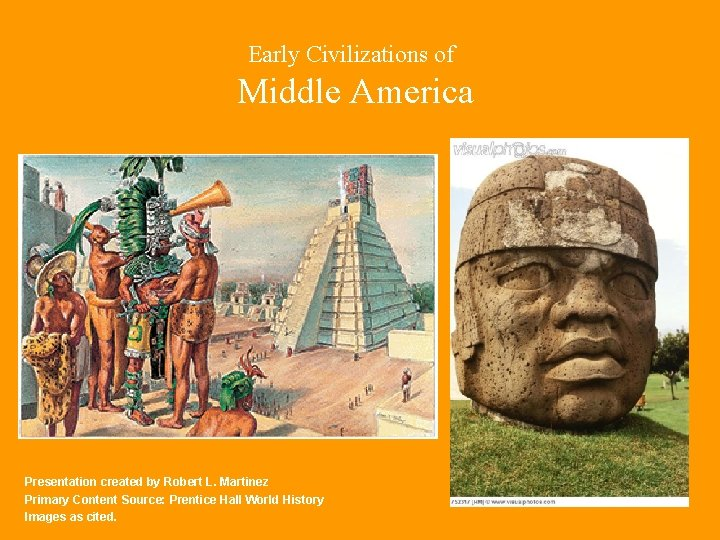 Early Civilizations of Middle America Presentation created by Robert L. Martinez Primary Content Source: