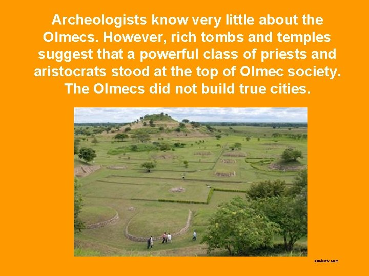 Archeologists know very little about the Olmecs. However, rich tombs and temples suggest that