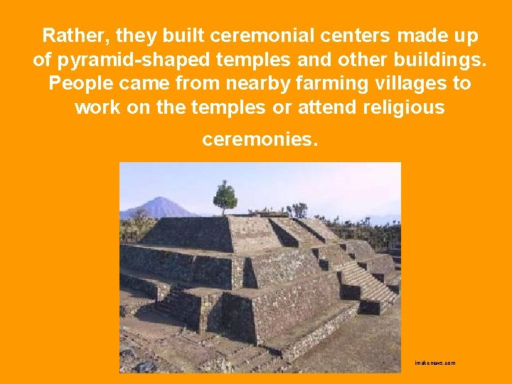 Rather, they built ceremonial centers made up of pyramid-shaped temples and other buildings. People