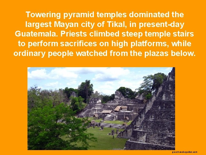 Towering pyramid temples dominated the largest Mayan city of Tikal, in present-day Guatemala. Priests