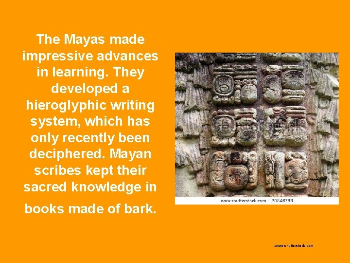 The Mayas made impressive advances in learning. They developed a hieroglyphic writing system, which