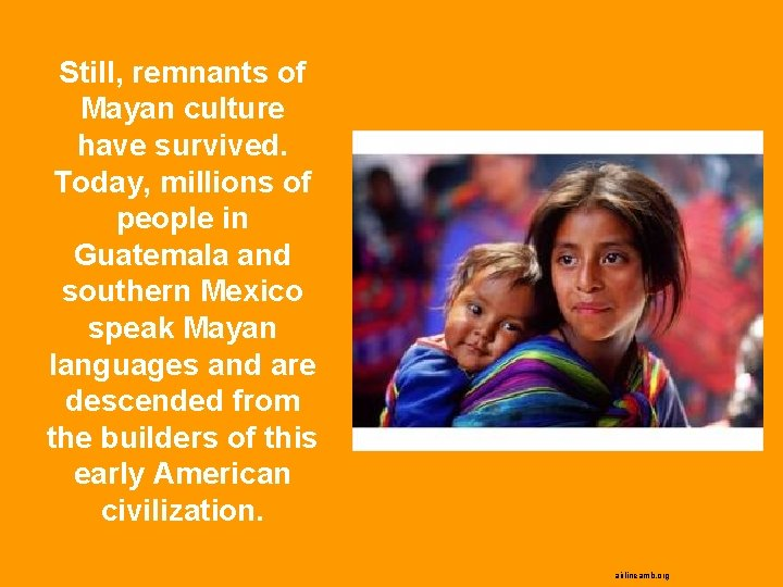 Still, remnants of Mayan culture have survived. Today, millions of people in Guatemala and