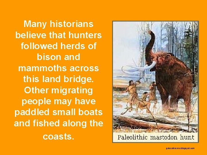 Many historians believe that hunters followed herds of bison and mammoths across this land