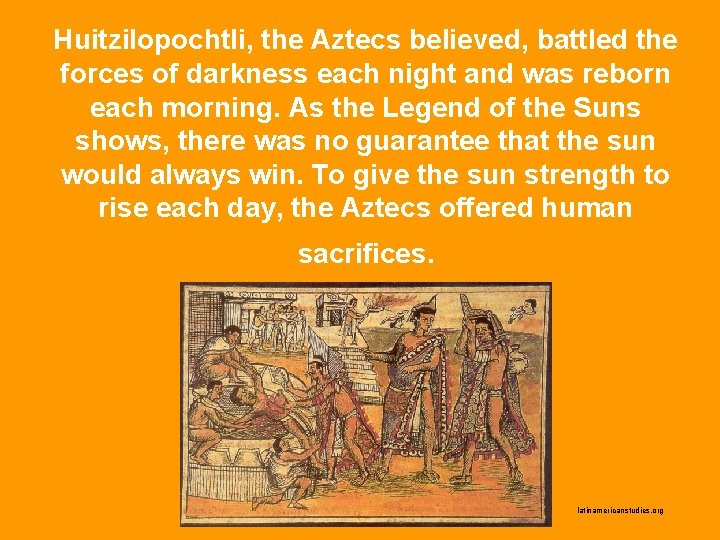 Huitzilopochtli, the Aztecs believed, battled the forces of darkness each night and was reborn