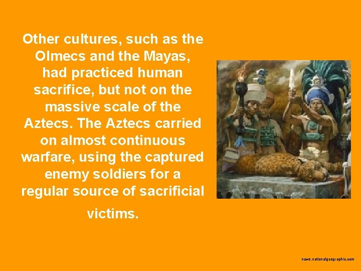 Other cultures, such as the Olmecs and the Mayas, had practiced human sacrifice, but