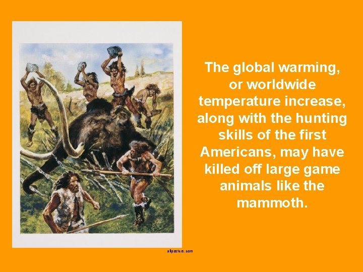 The global warming, or worldwide temperature increase, along with the hunting skills of the