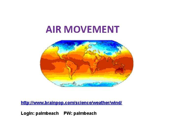 AIR MOVEMENT http: //www. brainpop. com/science/weather/wind/ Log. In: palmbeach PW: palmbeach