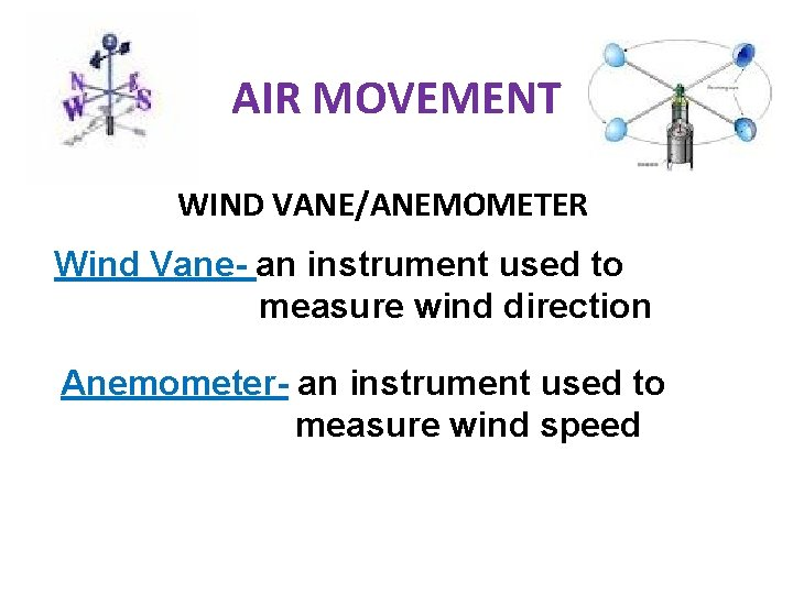 AIR MOVEMENT WIND VANE/ANEMOMETER Wind Vane- an instrument used to measure wind direction Anemometer-