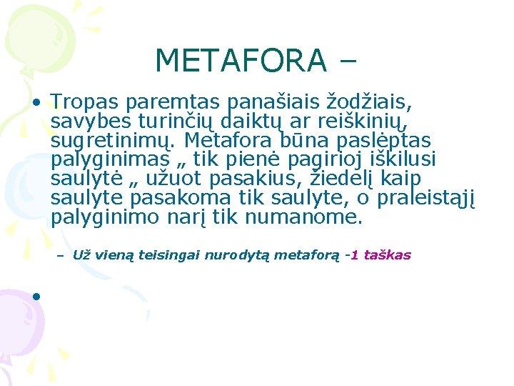 METAFORA – • Tropas paremtas panašiais žodžiais, savybes turinčių daiktų ar reiškinių, sugretinimų. Metafora