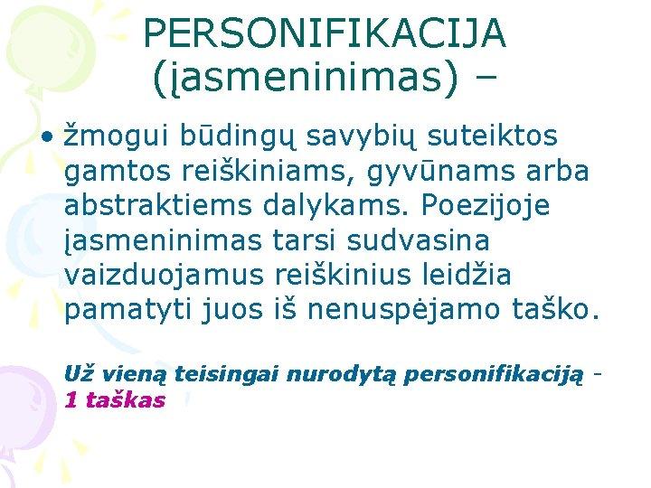 PERSONIFIKACIJA (įasmeninimas) – • žmogui būdingų savybių suteiktos gamtos reiškiniams, gyvūnams arba abstraktiems dalykams.