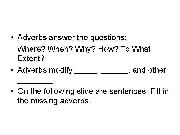 • Adverbs answer the questions: Where? When? Why? How? To What Extent? •