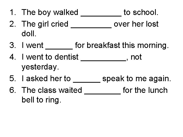1. The boy walked _____ to school. 2. The girl cried _____ over her
