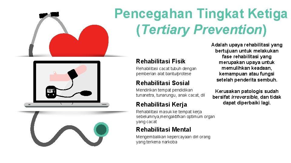 Pencegahan Tingkat Ketiga (Tertiary Prevention) Rehabilitasi Fisik Rehabilitasi cacat tubuh dengan pemberian alat bantu/protese