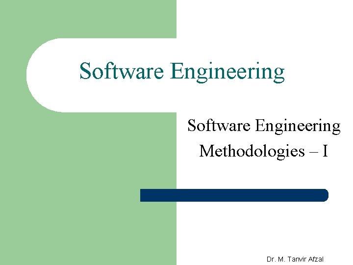 Software Engineering Methodologies – I Dr. M. Tanvir Afzal