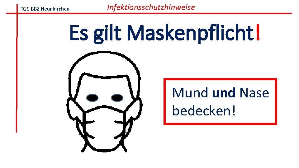 TGS BBZ Neunkirchen Infektionsschutzhinweise Es gilt Maskenpflicht! Mund Nase bedecken!