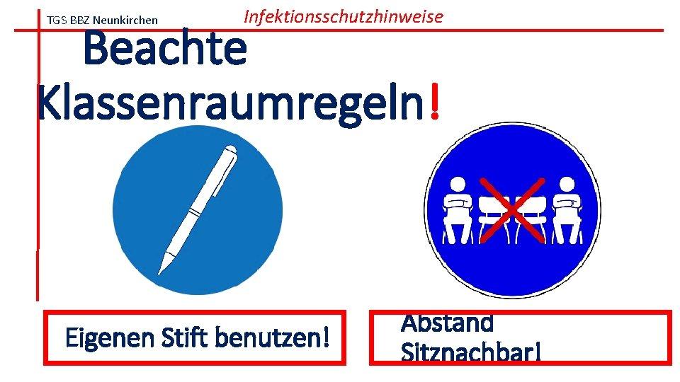 TGS BBZ Neunkirchen Infektionsschutzhinweise Beachte Klassenraumregeln! Eigenen Stift benutzen! Abstand Sitznachbar!