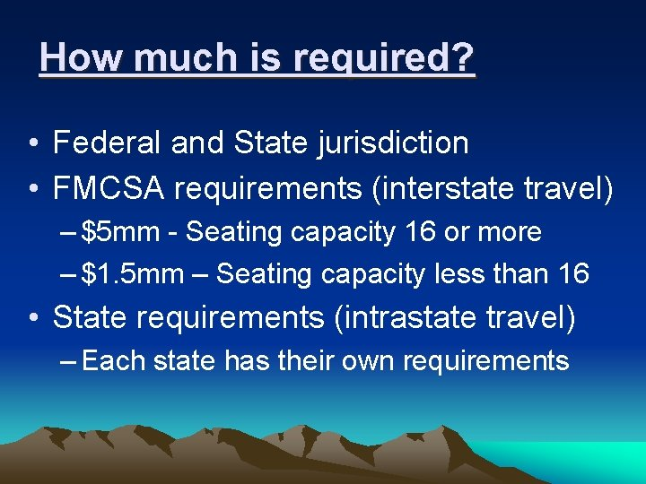 How much is required? • Federal and State jurisdiction • FMCSA requirements (interstate travel)