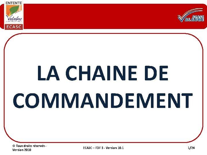 LA CHAINE DE COMMANDEMENT © Tous droits réservés - Version 2010 ECASC – FDF