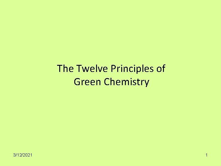 The Twelve Principles of Green Chemistry 3/12/2021 1