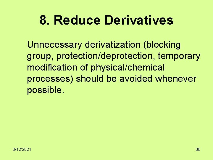8. Reduce Derivatives Unnecessary derivatization (blocking group, protection/deprotection, temporary modification of physical/chemical processes) should