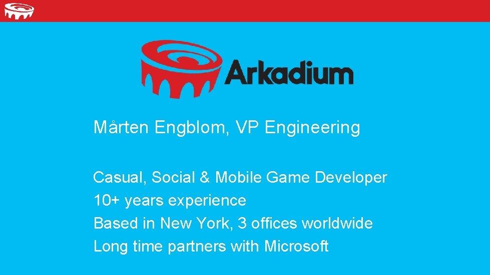 Mårten Engblom, VP Engineering Casual, Social & Mobile Game Developer 10+ years experience Based