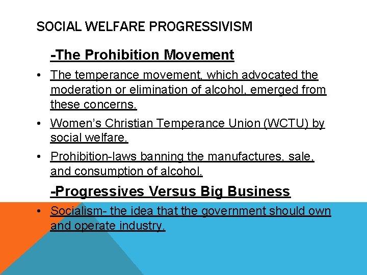 SOCIAL WELFARE PROGRESSIVISM -The Prohibition Movement • The temperance movement, which advocated the moderation