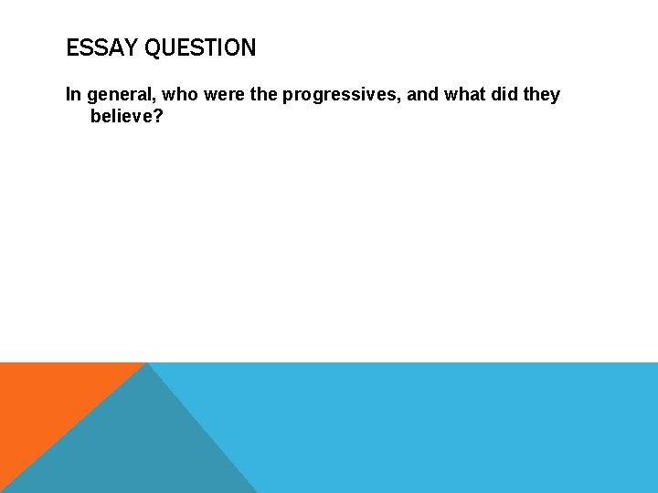 ESSAY QUESTION In general, who were the progressives, and what did they believe?