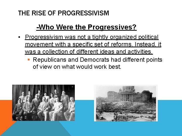 THE RISE OF PROGRESSIVISM -Who Were the Progressives? • Progressivism was not a tightly