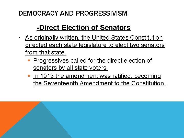 DEMOCRACY AND PROGRESSIVISM -Direct Election of Senators • As originally written, the United States